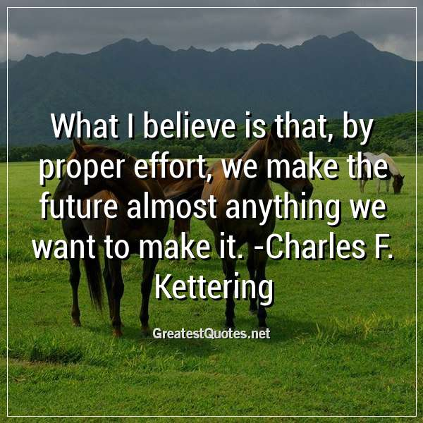 Quote: What I believe is that, by proper effort, we make the future almost anything we want to make it. -Charles F. Kettering