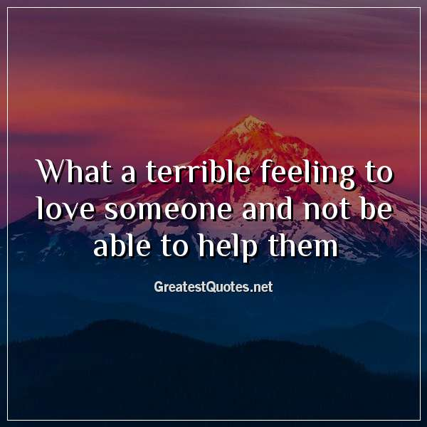 Quote: What a terrible feeling to love someone and not be able to help them.