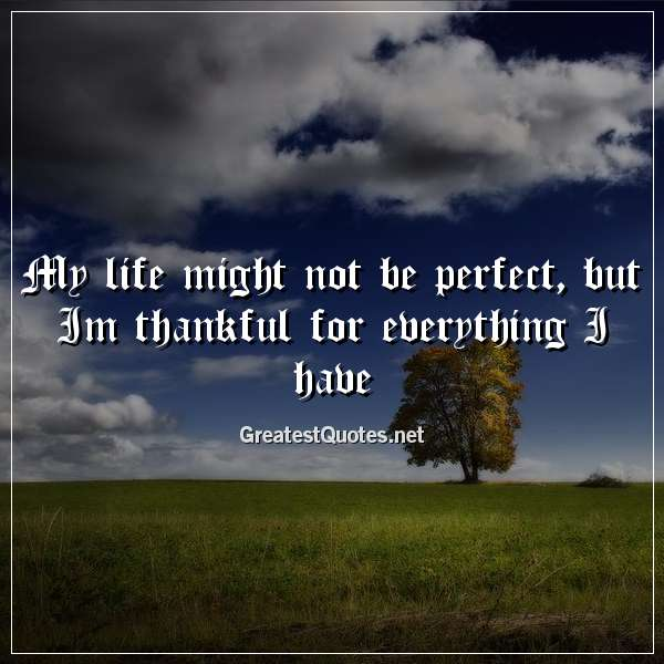 My life might not be perfect, but Im thankful for everything I have