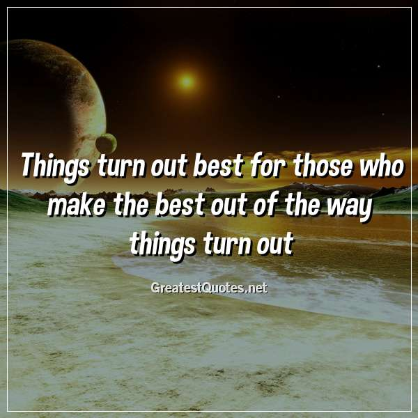Quote: Things turn out best for those who make the best out of the way things turn out.