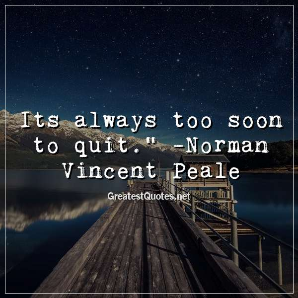 Quote: Its always too soon to quit. - Norman Vincent Peale