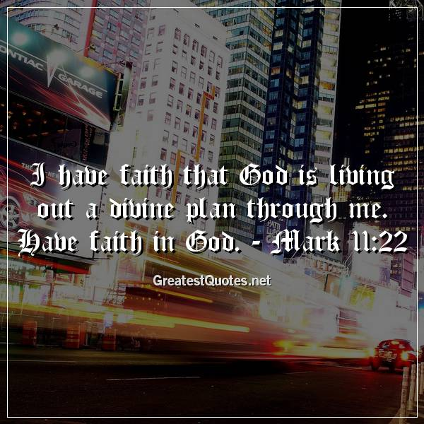 I have faith that God is living out a divine plan through me. Have faith in God. - Mark 11:22