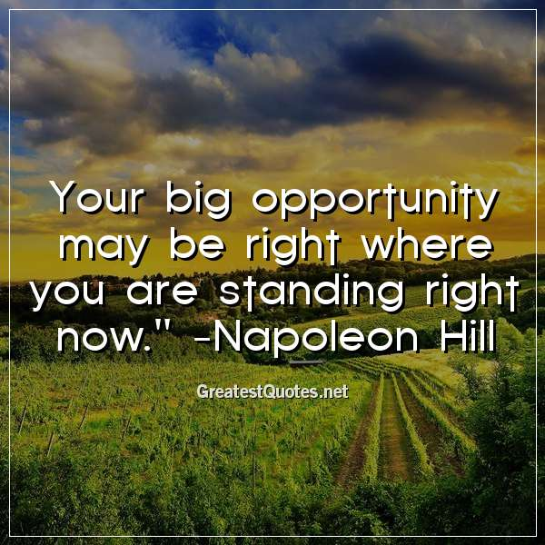 Your big opportunity may be right where you are standing right now. - Napoleon Hill