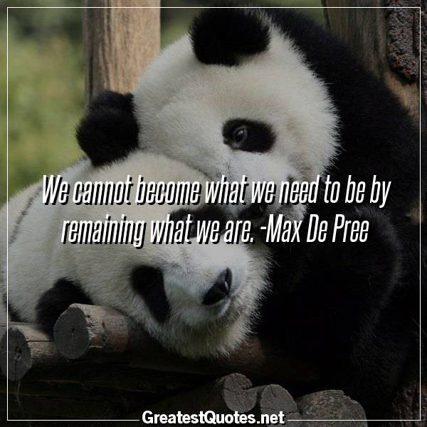 We cannot become what we need to be by remaining what we are. -Max De Pree