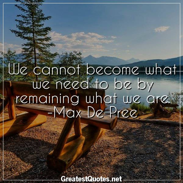 Quote: We cannot become what we need to be by remaining what we are. -Max De Pree