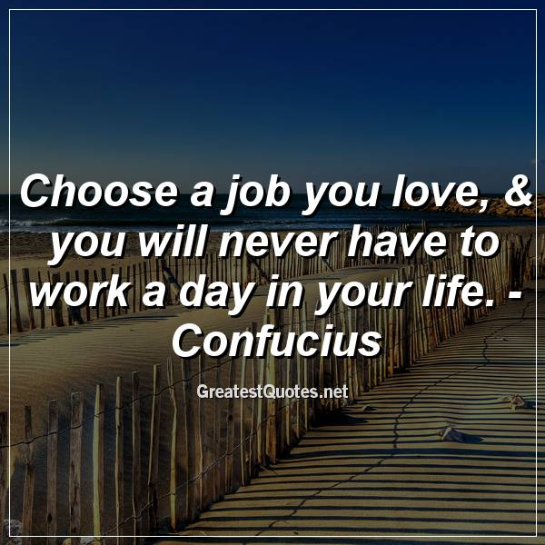 Quote: Choose a job you love, & you will never have to work a day in your life. - Confucius