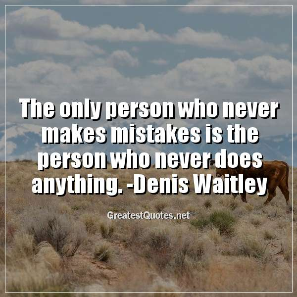The only person who never makes mistakes is the person who never does anything. -Denis Waitley