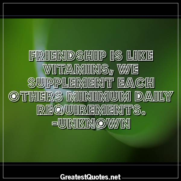 Friendship is like vitamins, we supplement each others minimum daily requirements. -Unknown