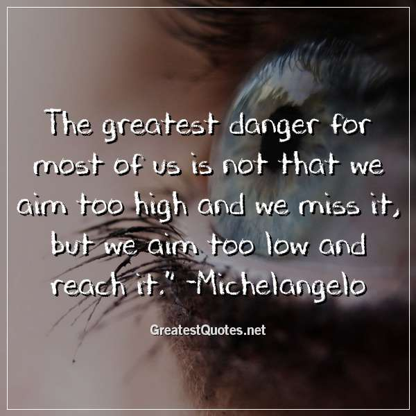 Quote: The greatest danger for most of us is not that we aim too high and we miss it, but we aim too low and reach it. - Michelangelo
