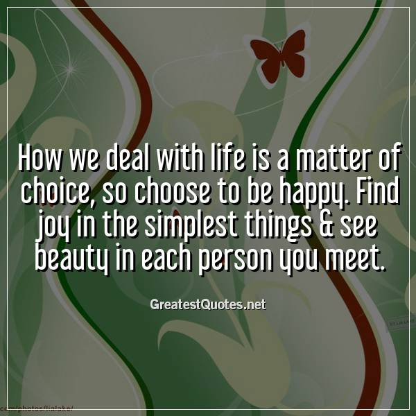 How we deal with life is a matter of choice, so choose to be happy. Find joy in the simplest things & see beauty in each person you meet.