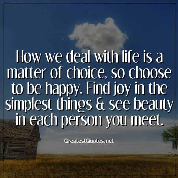 Quote: How we deal with life is a matter of choice, so choose to be happy. Find joy in the simplest things & see beauty in each person you meet.