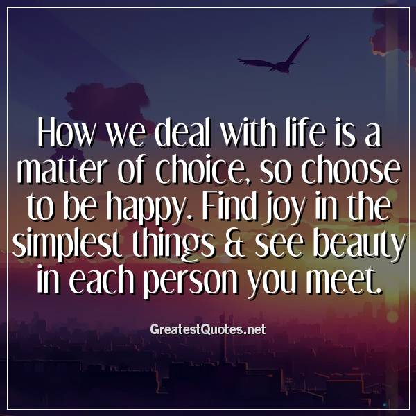 How we deal with life is a matter of choice, so choose to be happy. Find joy in the simplest things & see beauty in each person you meet
