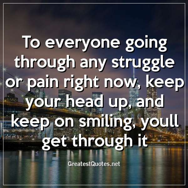To everyone going through any struggle or pain right now, keep your head up, and keep on smiling, youll get through it.
