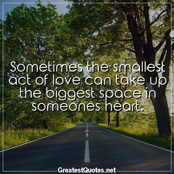Sometimes the smallest act of love can take up the biggest space in someones heart.