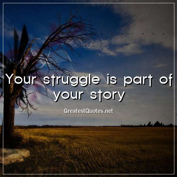 Quote: Your struggle is part of your story.