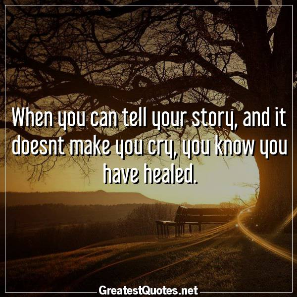 When you can tell your story, and it doesnt make you cry, you know you have healed