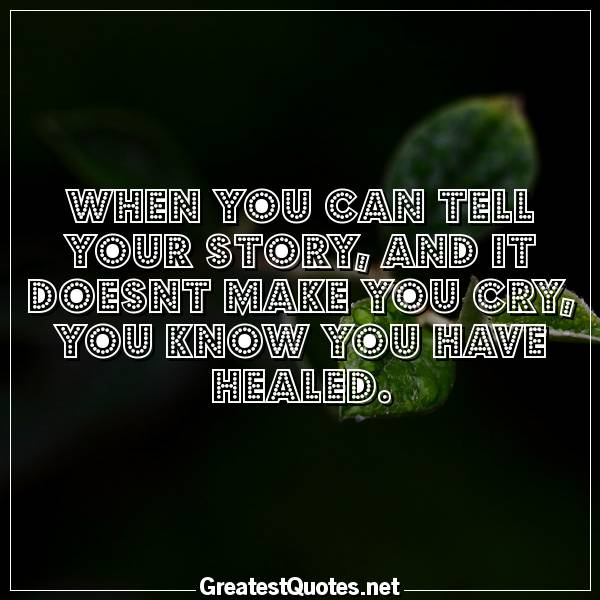 When you can tell your story, and it doesnt make you cry, you know you have healed.