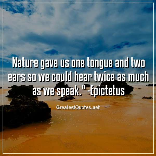 Nature gave us one tongue and two ears so we could hear twice as much as we speak. - Epictetus