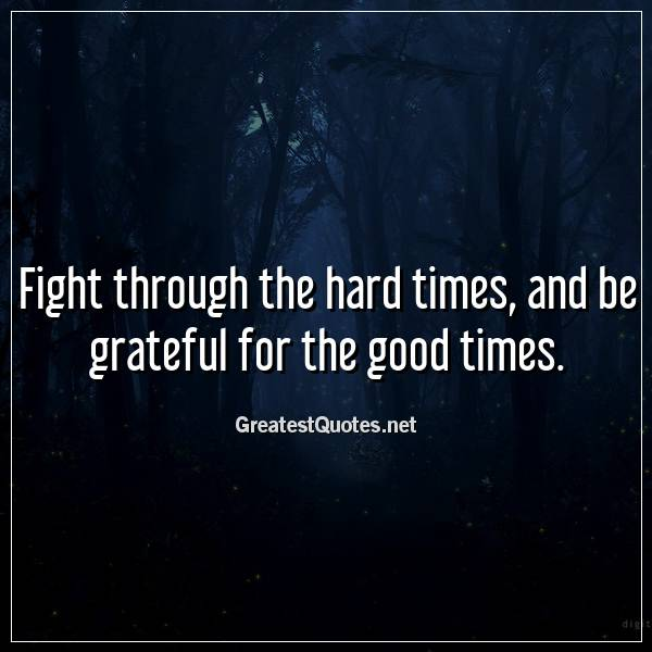 Quote: Fight through the hard times, and be grateful for the good times.