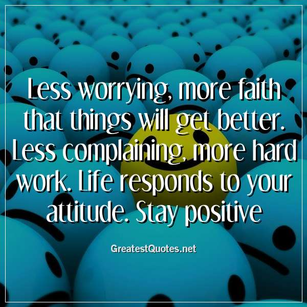 Less worrying, more faith that things will get better. Less complaining, more hard work. Life responds to your attitude. Stay positive.