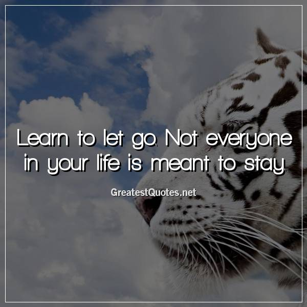 Learn to let go. Not everyone in your life is meant to stay