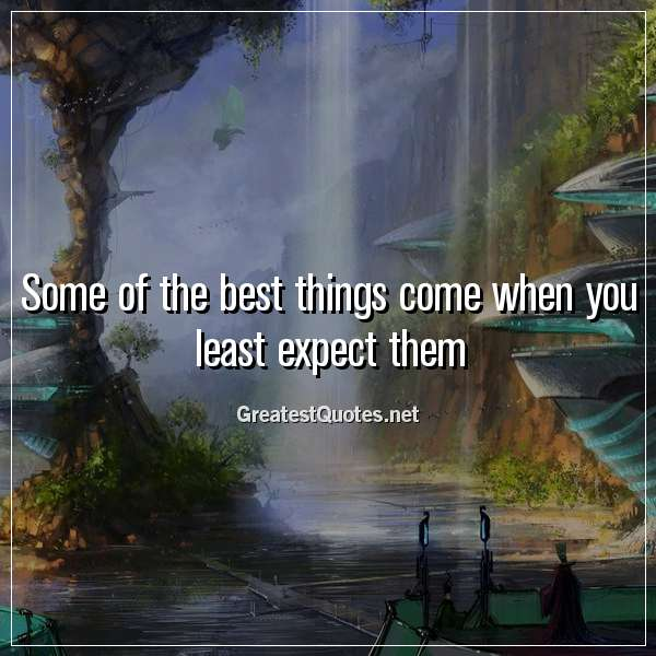 Some of the best things come when you least expect them ...