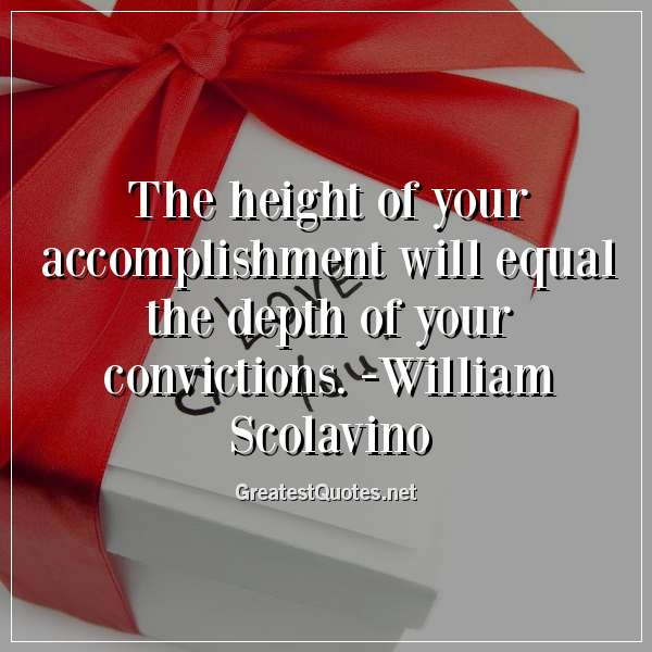 Quote: The height of your accomplishment will equal the depth of your convictions. -William Scolavino