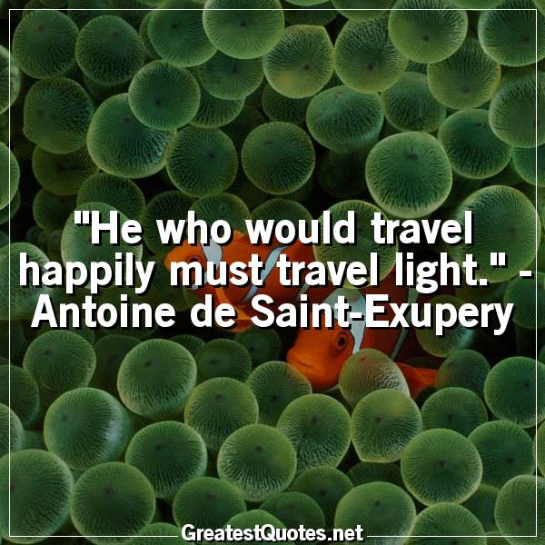 Quote: He who would travel happily must travel light. - Antoine de Saint-Exupery
