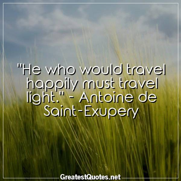 He who would travel happily must travel light. -Antoine de Saint-Exupery
