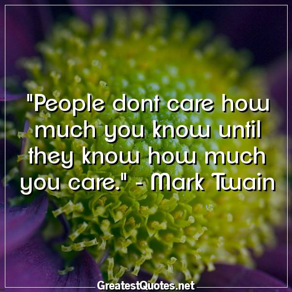 People dont care how much you know until they know how much you care. -Mark Twain
