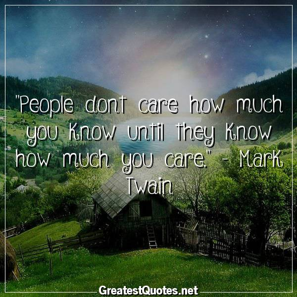 Quote: People dont care how much you know until they know how much you care. - Mark Twain