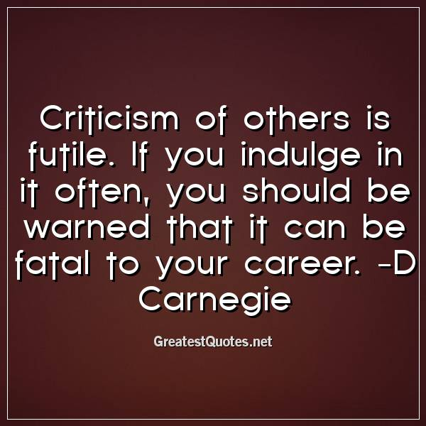 Quote: Criticism of others is futile. If you indulge in it often, you should be warned that it can be fatal to your career. -D Carnegie
