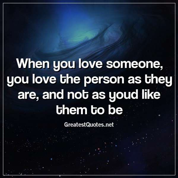 Quote: When you love someone, you love the person as they are, and not as youd like them to be.