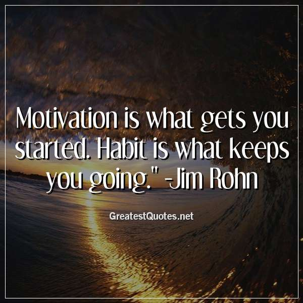 Quote: Motivation is what gets you started. Habit is what keeps you going. - Jim Rohn