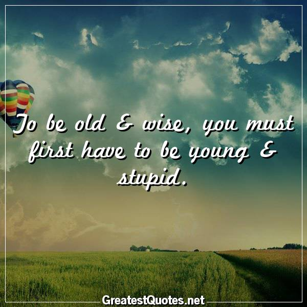 Quote: To be old & wise, you must first have to be young & stupid.