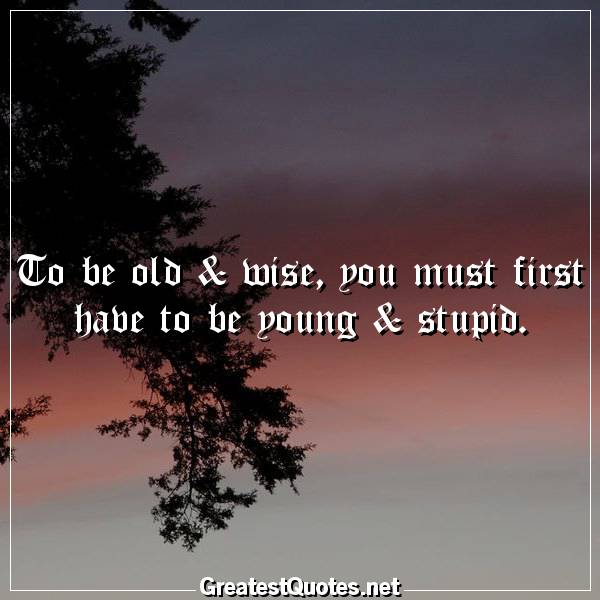 To be old & wise, you must first have to be young & stupid.