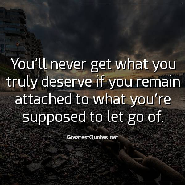 You'll never get what you truly deserve if you remain attached to what you're supposed to let go of.