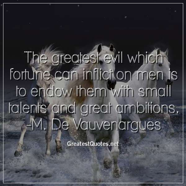 Quote: The greatest evil which fortune can inflict on men is to endow them with small talents and great ambitions. -M. De Vauvenargues