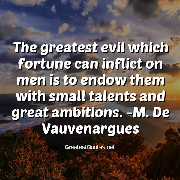 The greatest evil which fortune can inflict on men is to endow them with small talents and great ambitions. -M. De Vauvenargues