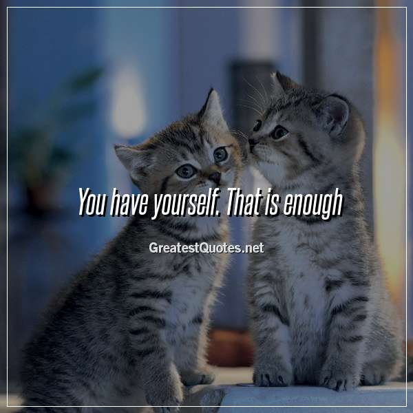 You have yourself. That is enough.