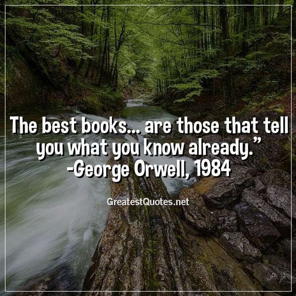 """The best books... are those that tell you what you know already."" - George Orwell, 1984"