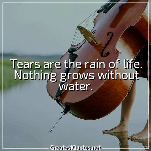 Tears are the rain of life. Nothing grows without water.
