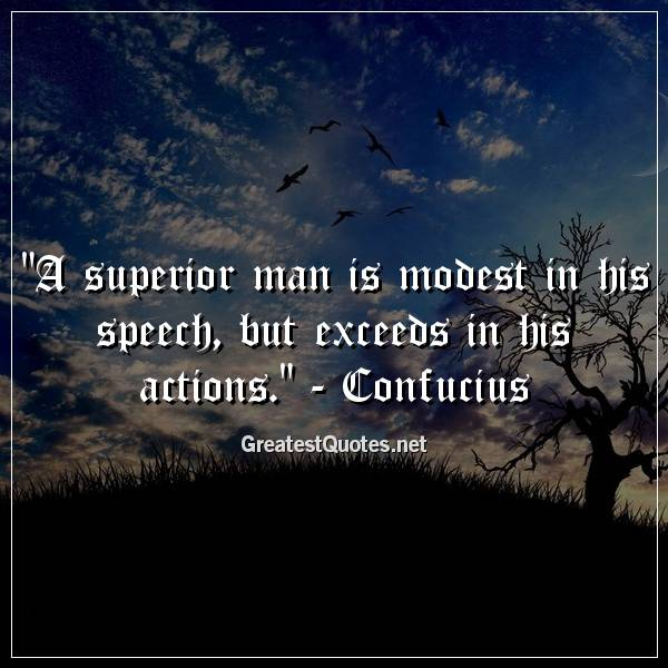 Quote: A superior man is modest in his speech, but exceeds in his actions. - Confucius