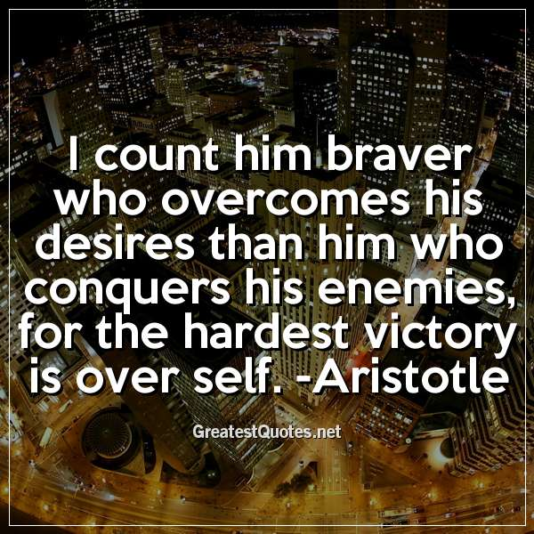 I count him braver who overcomes his desires than him who conquers his enemies; for the hardest victory is over self. -Aristotle