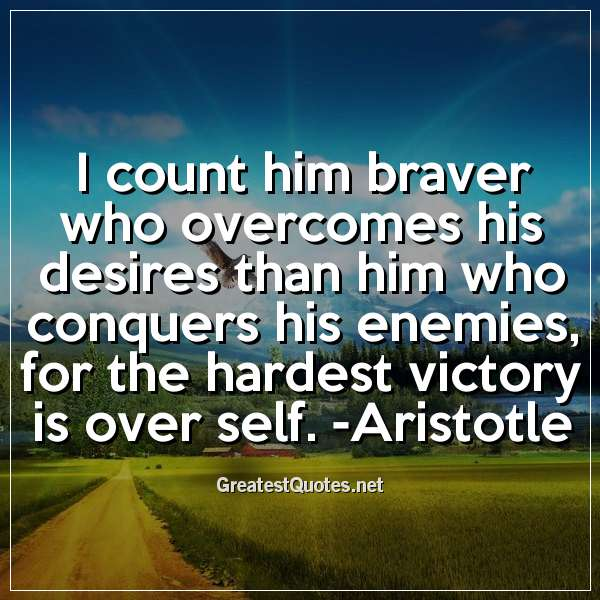 Quote: I count him braver who overcomes his desires than him who conquers his enemies; for the hardest victory is over self. -Aristotle