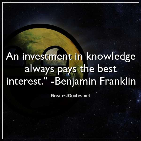 Quote: An investment in knowledge always pays the best interest. - Benjamin Franklin