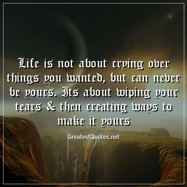 Life is not about crying over things you wanted, but can never be yours. Its about wiping your tears & then creating ways to make it yours.