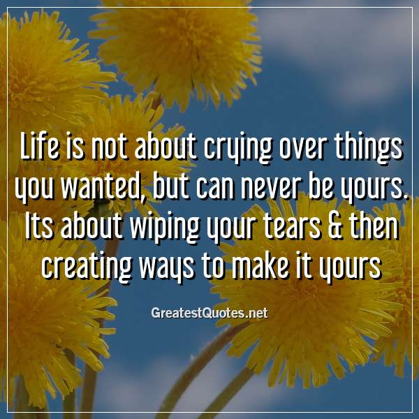 Life is not about crying over things you wanted, but can never be yours. Its about wiping your tears & then creating ways to make it yours