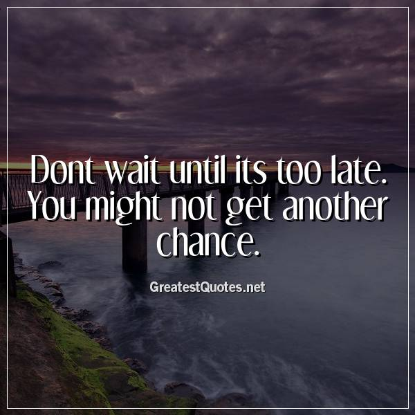 Dont wait until its too late. You might not get another chance.