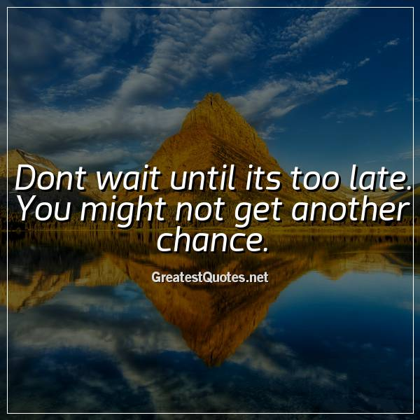 Quote: Dont wait until its too late. You might not get another chance.